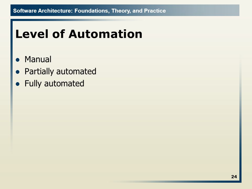 Software Architecture: Foundations, Theory, and Practice Level of Automation Manual Partially automated Fully automated 24
