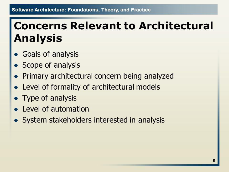 Software Architecture: Foundations, Theory, and Practice Concerns Relevant to Architectural Analysis Goals of analysis Scope of analysis Primary architectural concern being analyzed Level of formality of architectural models Type of analysis Level of automation System stakeholders interested in analysis 5