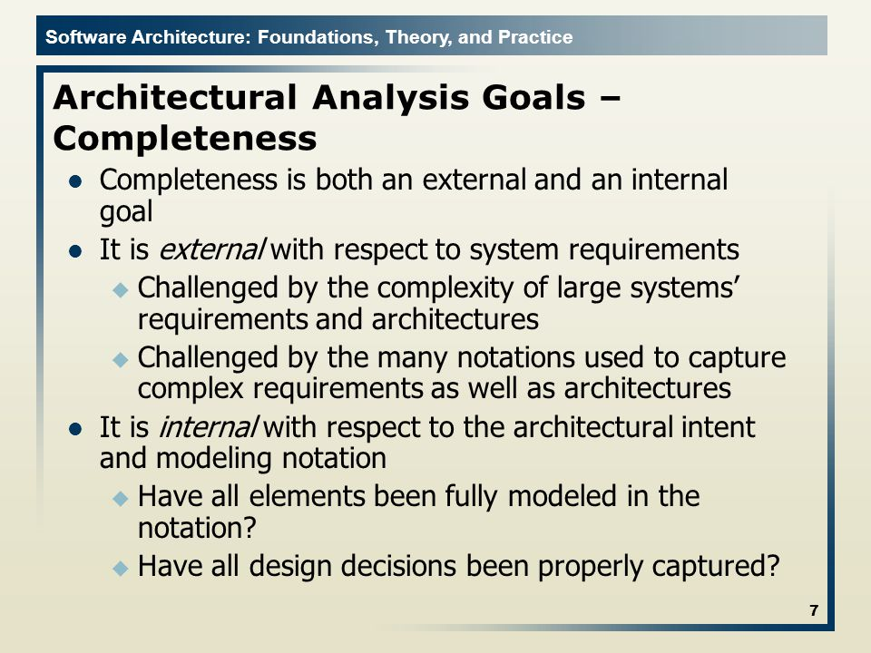 Software Architecture: Foundations, Theory, and Practice Architectural Analysis Goals – Completeness Completeness is both an external and an internal goal It is external with respect to system requirements u Challenged by the complexity of large systems' requirements and architectures u Challenged by the many notations used to capture complex requirements as well as architectures It is internal with respect to the architectural intent and modeling notation u Have all elements been fully modeled in the notation.