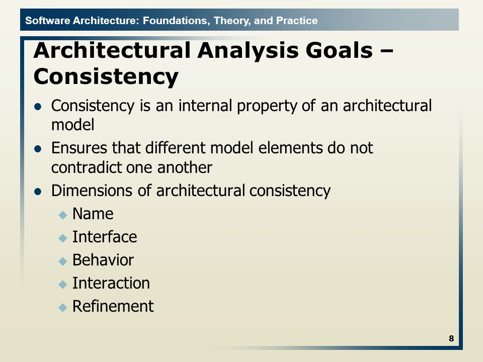 Software Architecture: Foundations, Theory, and Practice Architectural Analysis Goals – Consistency Consistency is an internal property of an architectural model Ensures that different model elements do not contradict one another Dimensions of architectural consistency u Name u Interface u Behavior u Interaction u Refinement 8