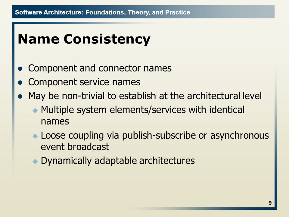 Software Architecture: Foundations, Theory, and Practice Name Consistency Component and connector names Component service names May be non-trivial to establish at the architectural level u Multiple system elements/services with identical names u Loose coupling via publish-subscribe or asynchronous event broadcast u Dynamically adaptable architectures 9