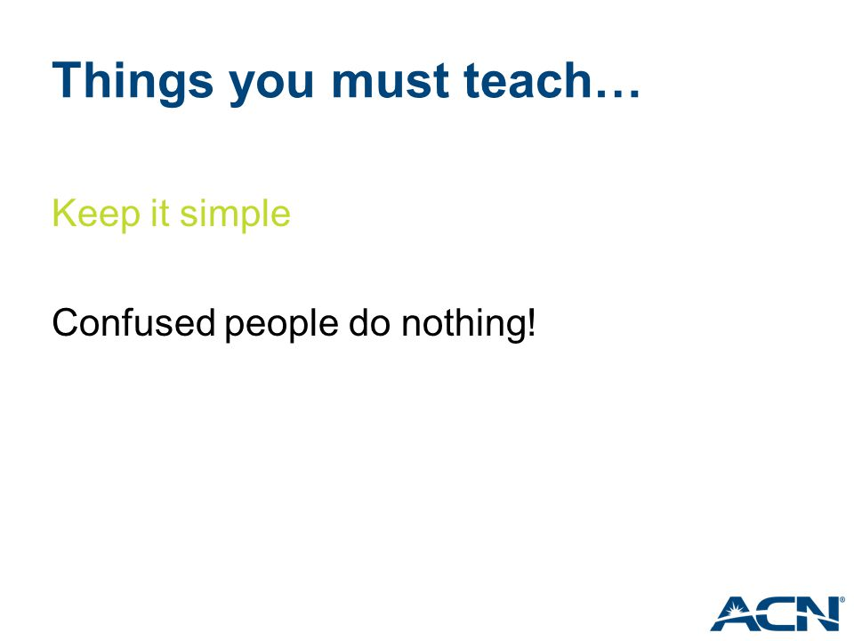 Things you must teach… Keep it simple Confused people do nothing!