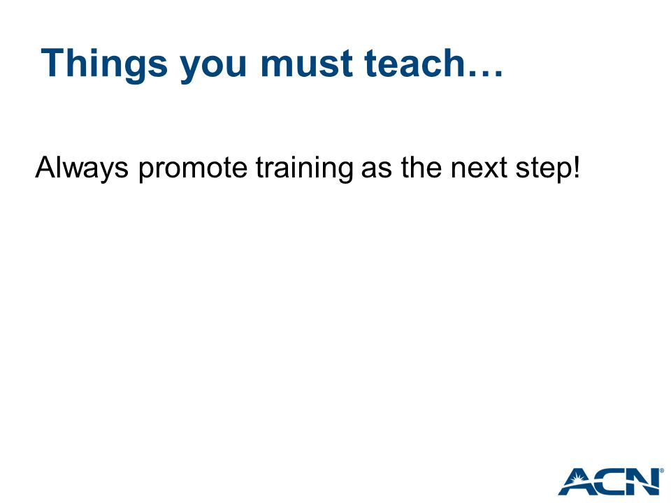 Things you must teach… Always promote training as the next step!