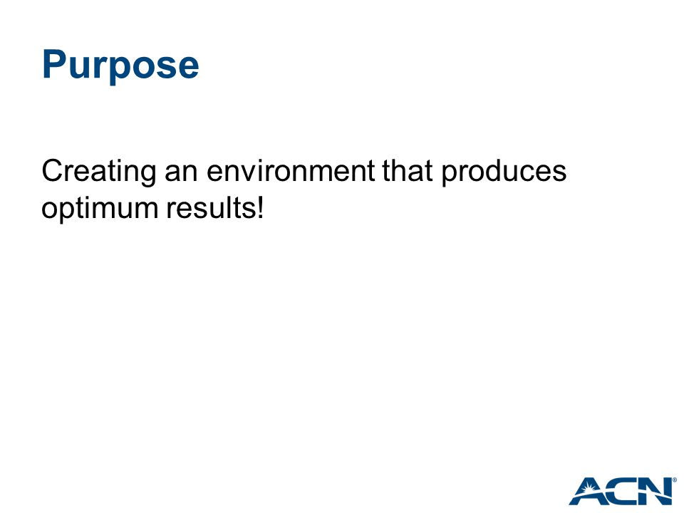 Purpose Creating an environment that produces optimum results!