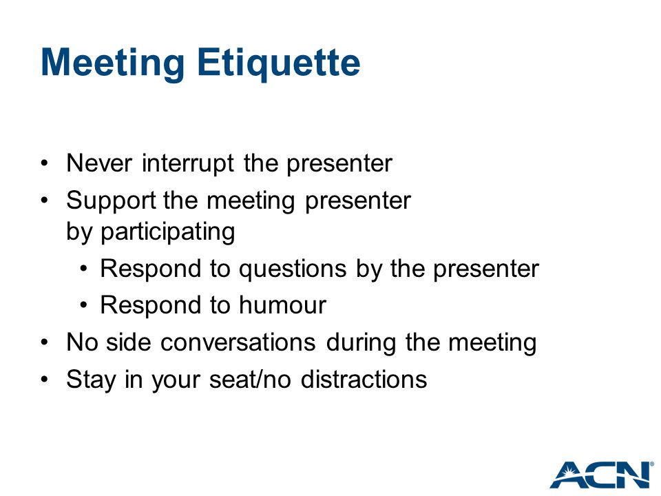 Meeting Etiquette Never interrupt the presenter Support the meeting presenter by participating Respond to questions by the presenter Respond to humour