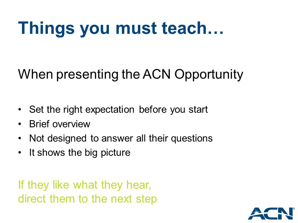 Things you must teach… When presenting the ACN Opportunity Set the right expectation before you start Brief overview Not designed to answer all their
