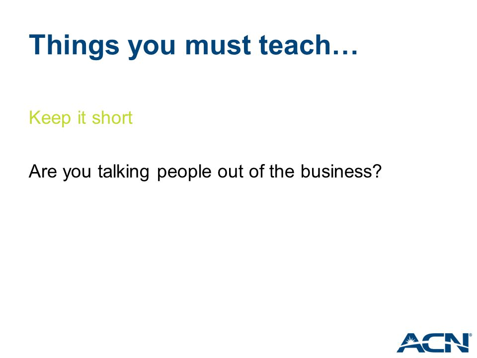 Things you must teach… Keep it short Are you talking people out of the business?