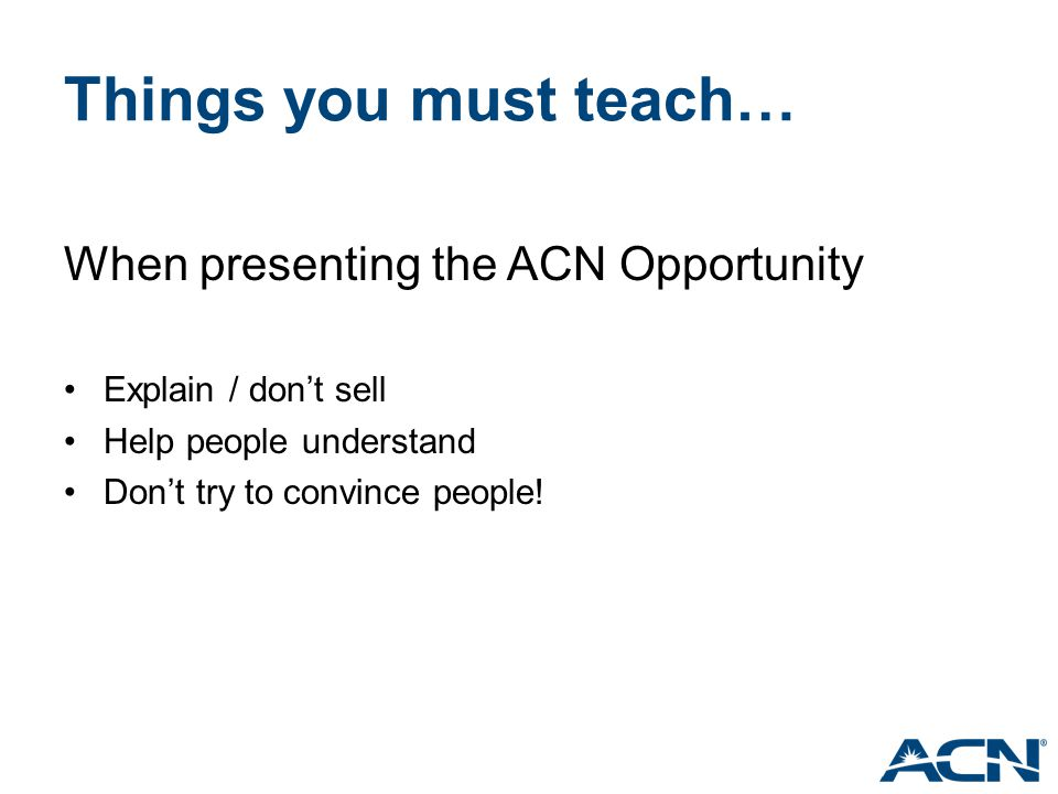 Things you must teach… When presenting the ACN Opportunity Explain / don't sell Help people understand Don't try to convince people!