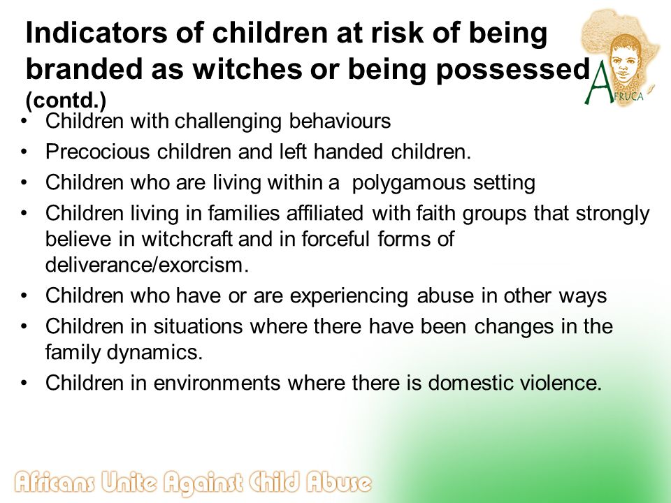 Indicators of children at risk of being branded as witches or being possessed (contd.) Children with challenging behaviours Precocious children and le