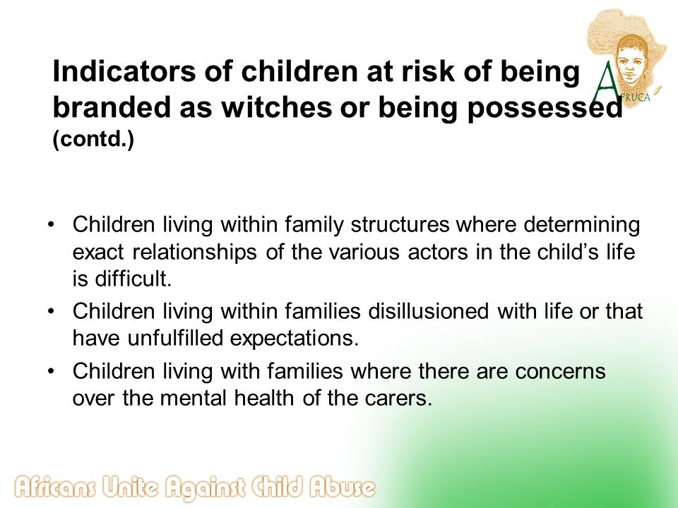 Indicators of children at risk of being branded as witches or being possessed (contd.) Children living within family structures where determining exac