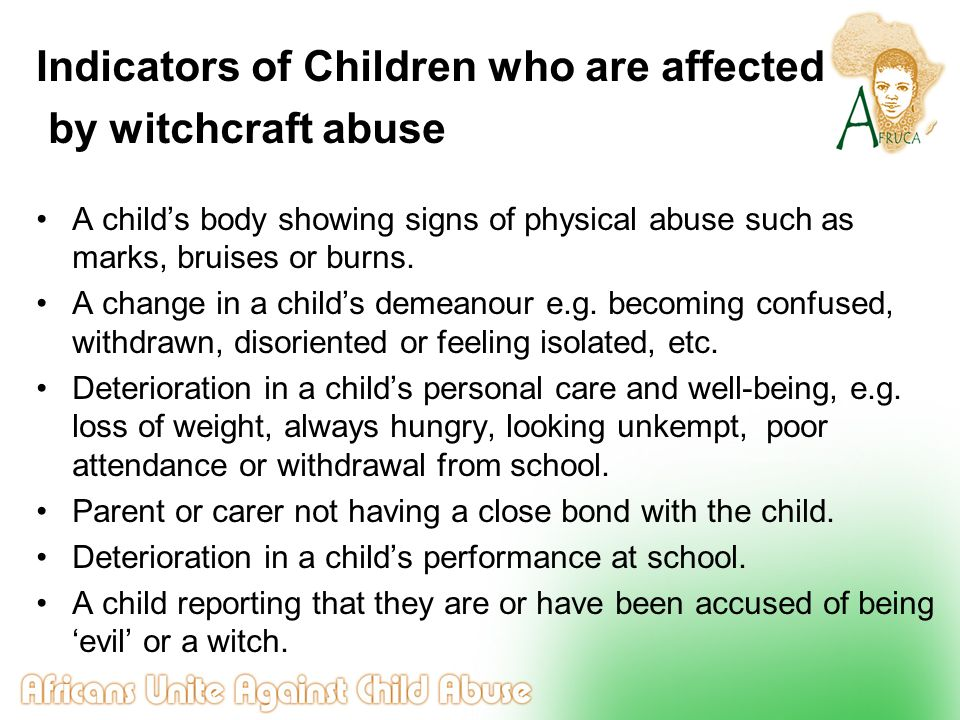 Indicators of Children who are affected by witchcraft abuse A child's body showing signs of physical abuse such as marks, bruises or burns. A change i