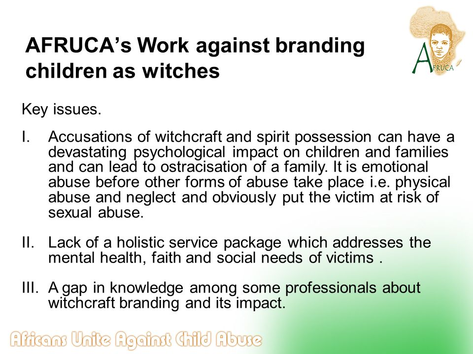 AFRUCA's Work against branding children as witches Key issues. I.Accusations of witchcraft and spirit possession can have a devastating psychological