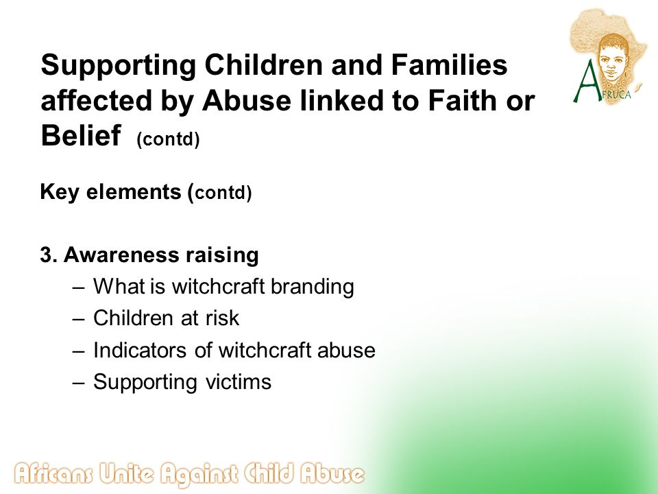 Supporting Children and Families affected by Abuse linked to Faith or Belief (contd) Key elements ( contd) 3. Awareness raising –What is witchcraft br