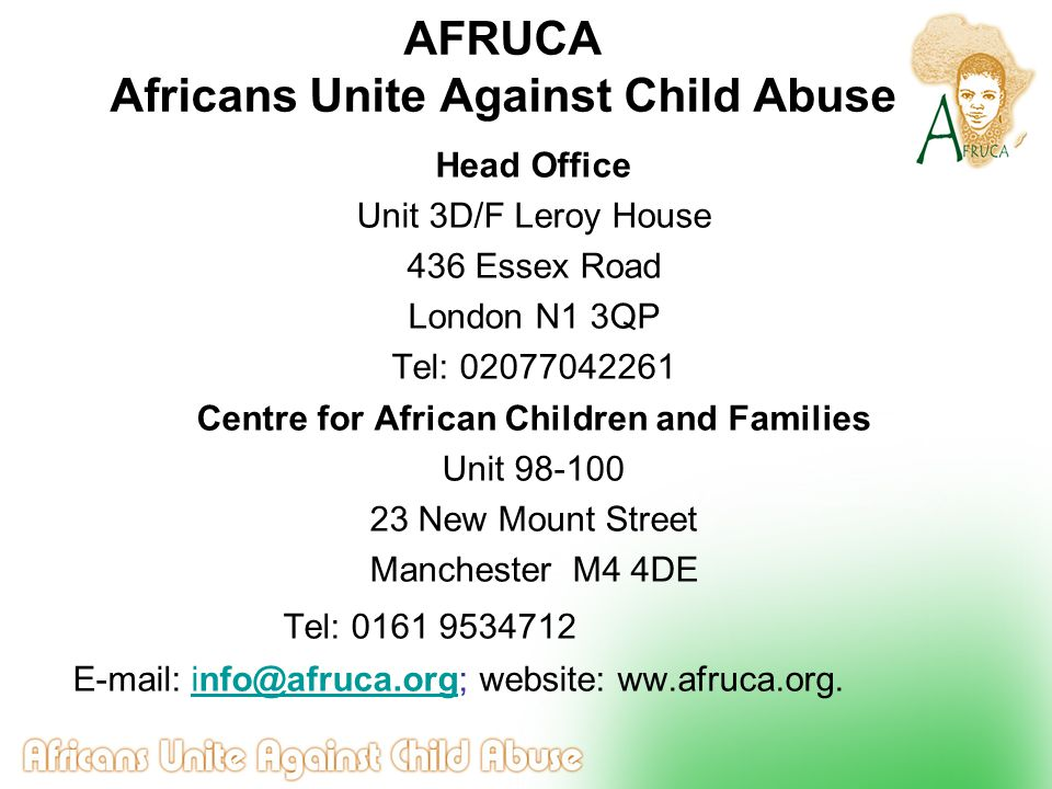 AFRUCA Africans Unite Against Child Abuse Head Office Unit 3D/F Leroy House 436 Essex Road London N1 3QP Tel: 02077042261 Centre for African Children and Families Unit 98-100 23 New Mount Street Manchester M4 4DE Tel: 0161 9534712 E-mail: info@afruca.org; website: ww.afruca.org.info@afruca.org