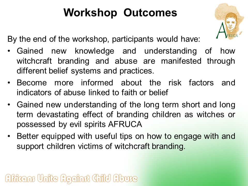 Workshop Outcomes By the end of the workshop, participants would have: Gained new knowledge and understanding of how witchcraft branding and abuse are