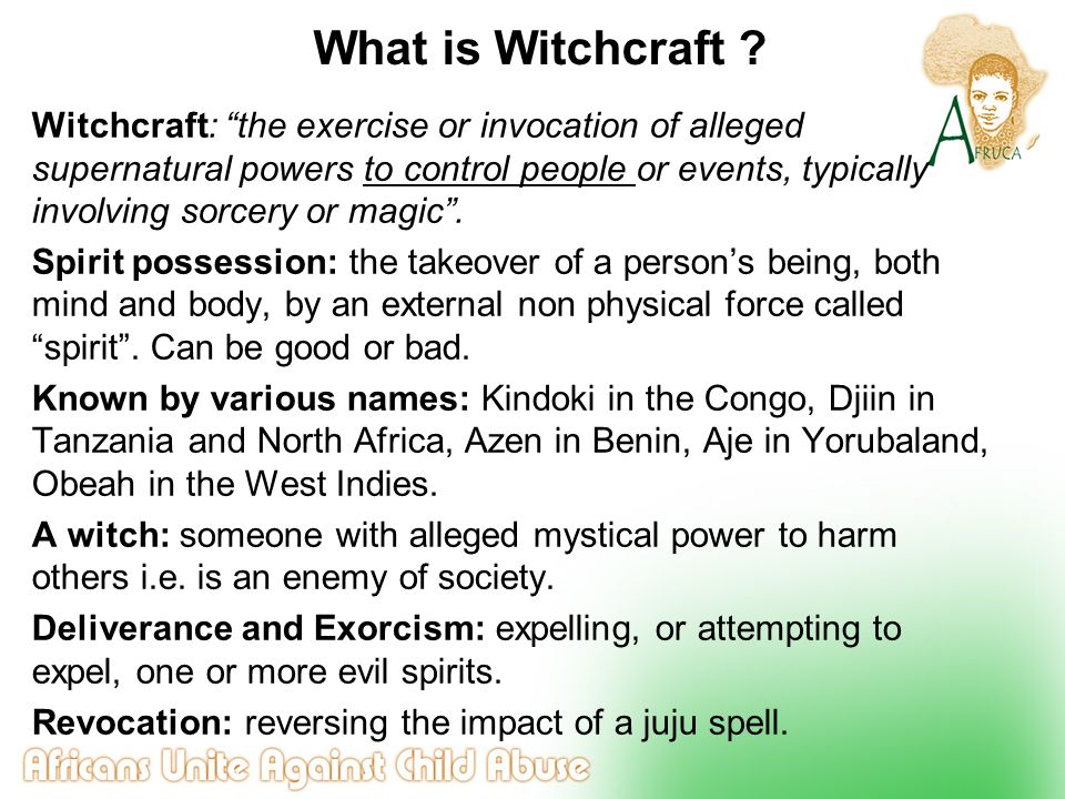 """What is Witchcraft ? Witchcraft: """"the exercise or invocation of alleged supernatural powers to control people or events, typically involving sorcery o"""
