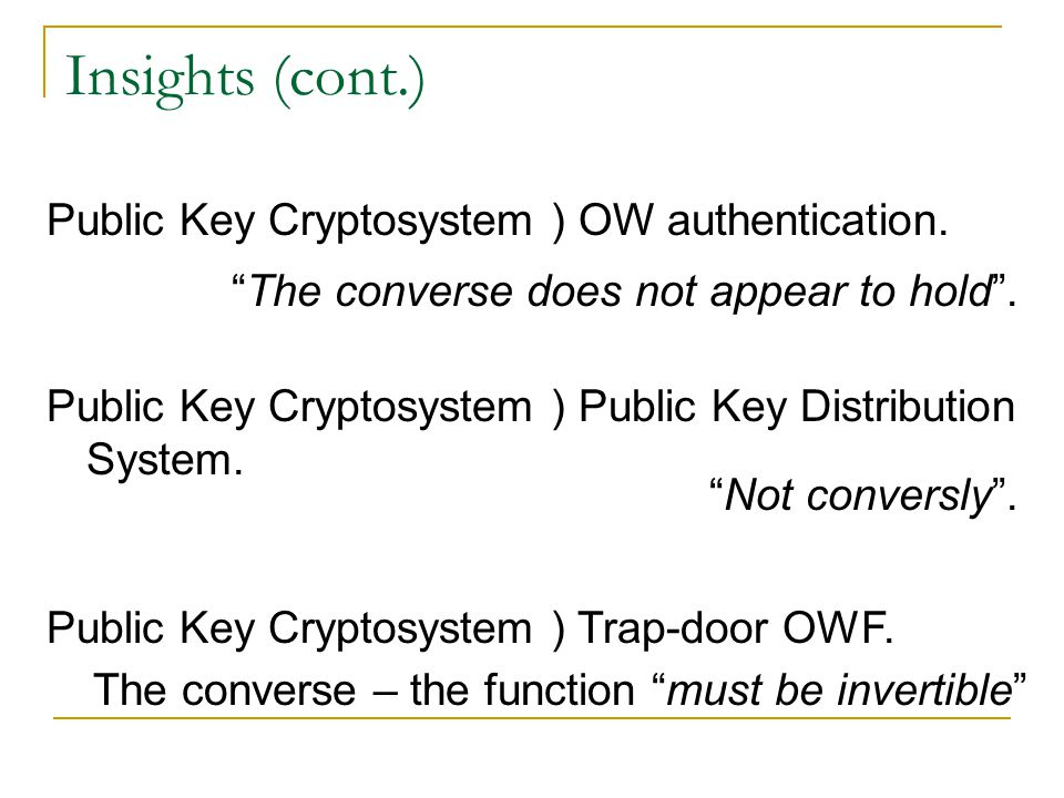 Insights (cont.) Trap-door OWF: a simply computed inverse exists, but given only f it is infeasible to find an inverse. Only possession of a trap-door
