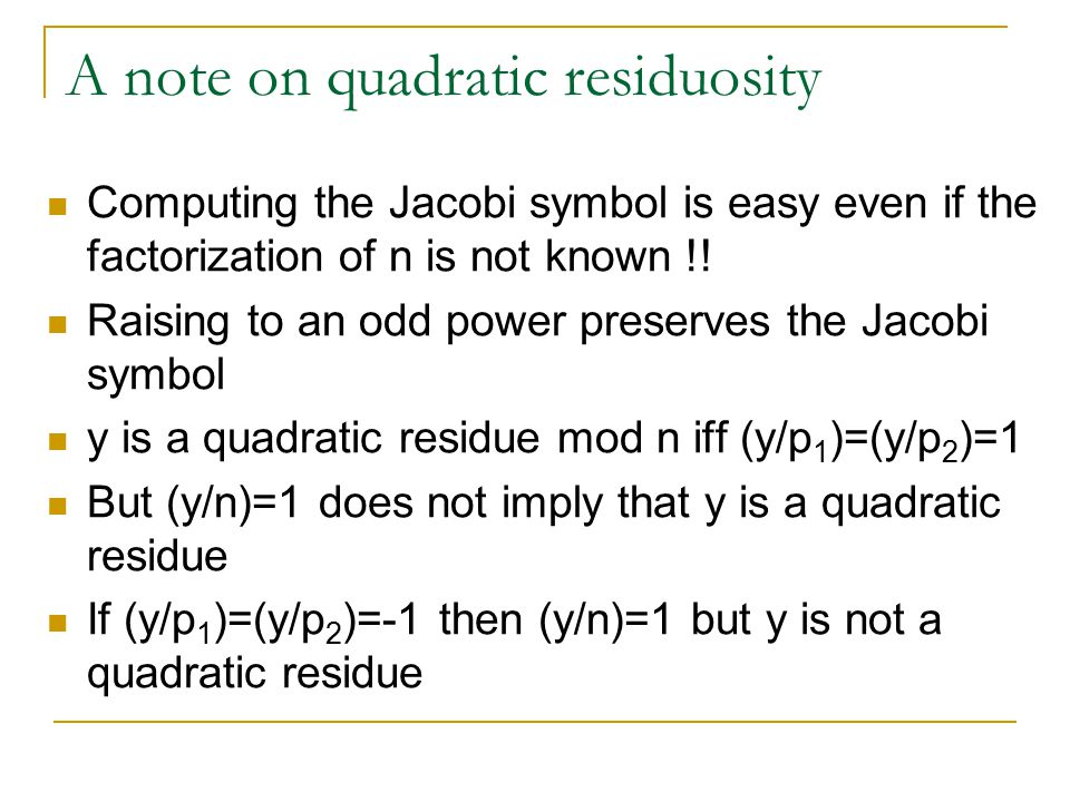 A note on quadratic residuosity y is a quadratic residue modulo n if y has a square root modulo n That is y=x 2 modulo n y is a quadratic non-residue modulo n if y doesn't have a square root modulo n If n is prime, computing whether y is a quadratic residue is easy.