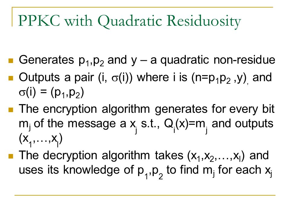 PKC and PPKC Public Key Cryptosystem (PKC) is composed of a server  which given  MG – a message generator and a security parameter k  Outputs, (E)ncryption and (D)ecryption algorithms Probabilistic PKC (PPKC) with UTP B  Outputs a pair (i,  (i)) where i specifies the Encryption algorithm E, and  (i) specifies the Decryption algorithm D  E takes an l bit input m 1 m 2 …m l for each m j, E randomly selects x j such that B i (x j )=m j.