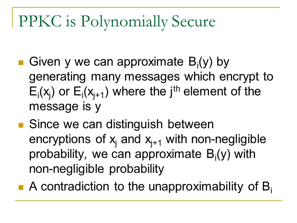 PPKC is Polynomially Secure Assume that an (polynomially bounded) adversary A can find two messages m 1,m 2 and them distinguish with non-negligible probability between E i (m 1 ) and E i (m 2 ) Look at a sequence of messages m 1 =x 1,x 2,…,x t =m 2 s.t.