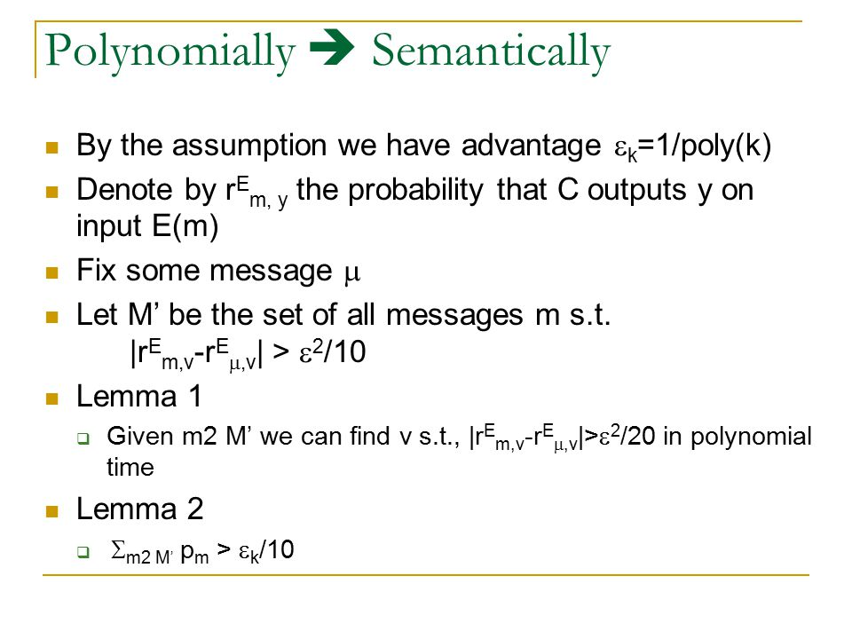 Polynomially Secure  Semantically Secure Recall a PKC is semantically secure if for all message distributions and for all functions f and for all polynomially sized circuit C, given an encryption E(m) of m the probability that C(E(m)) = f(m) is at most the probability of f(m), up to a negligible factor (over the given message distribution).