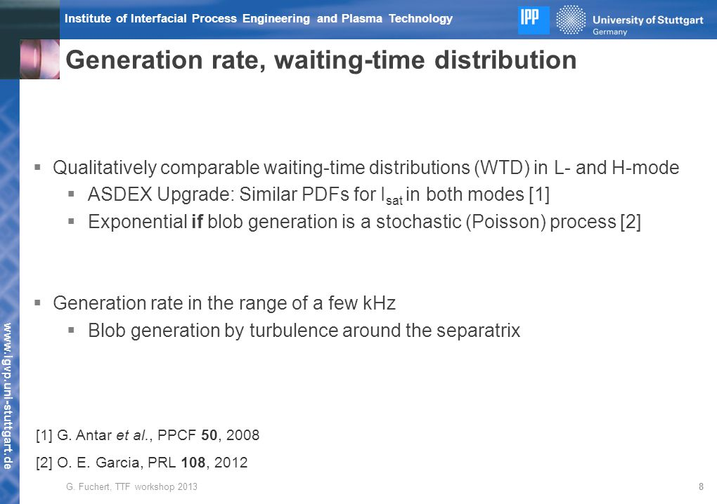 www.igvp.uni-stuttgart.de Institute of Interfacial Process Engineering and Plasma Technology Generation rate, waiting-time distribution 8  Qualitatively comparable waiting-time distributions (WTD) in L- and H-mode  ASDEX Upgrade: Similar PDFs for I sat in both modes [1]  Exponential if blob generation is a stochastic (Poisson) process [2]  Generation rate in the range of a few kHz  Blob generation by turbulence around the separatrix [1] G.