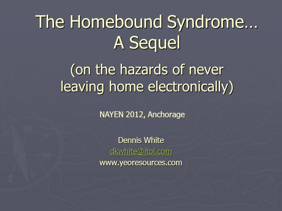 The Homebound Syndrome… A Sequel (on the hazards of never leaving home electronically) Dennis White dkwhite@itol.com www.yeoresources.com NAYEN 2012, Anchorage