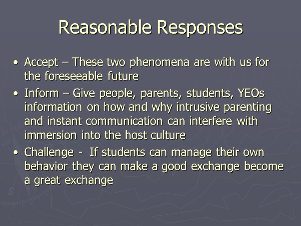 Reasonable Responses Accept – These two phenomena are with us for the foreseeable futureAccept – These two phenomena are with us for the foreseeable future Inform – Give people, parents, students, YEOs information on how and why intrusive parenting and instant communication can interfere with immersion into the host cultureInform – Give people, parents, students, YEOs information on how and why intrusive parenting and instant communication can interfere with immersion into the host culture Challenge - If students can manage their own behavior they can make a good exchange become a great exchangeChallenge - If students can manage their own behavior they can make a good exchange become a great exchange