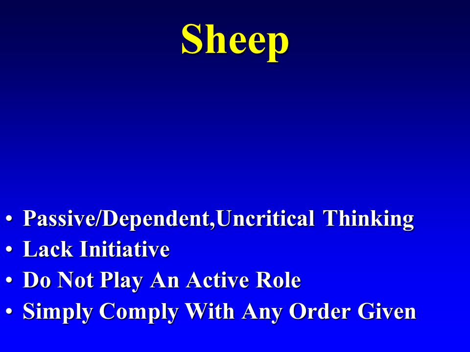 Sheep Passive/Dependent,Uncritical ThinkingPassive/Dependent,Uncritical Thinking Lack InitiativeLack Initiative Do Not Play An Active RoleDo Not Play An Active Role Simply Comply With Any Order GivenSimply Comply With Any Order Given