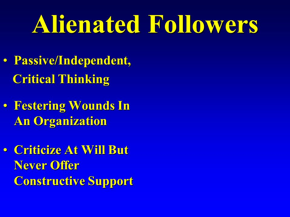 Alienated Followers Passive/Independent,Passive/Independent, Critical Thinking Critical Thinking Festering Wounds In An OrganizationFestering Wounds In An Organization Criticize At Will But Never Offer Constructive SupportCriticize At Will But Never Offer Constructive Support