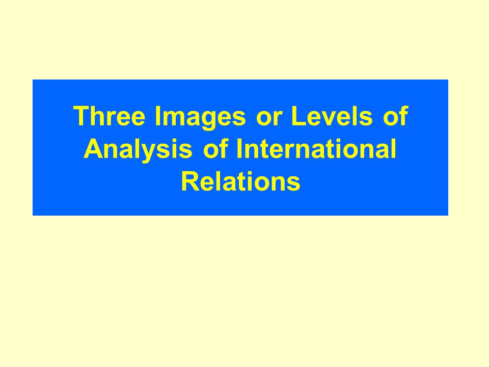 Three Images or Levels of Analysis of International Relations