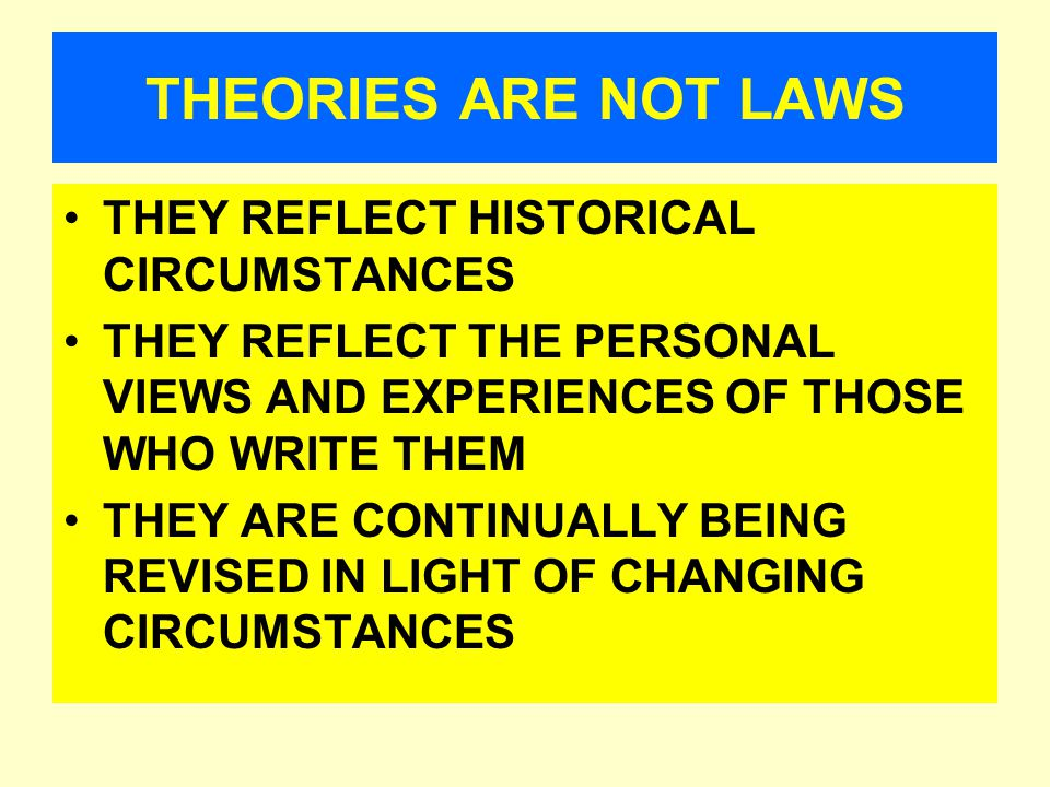 THEORIES ARE NOT LAWS THEY REFLECT HISTORICAL CIRCUMSTANCES THEY REFLECT THE PERSONAL VIEWS AND EXPERIENCES OF THOSE WHO WRITE THEM THEY ARE CONTINUALLY BEING REVISED IN LIGHT OF CHANGING CIRCUMSTANCES
