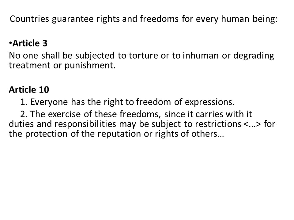 Countries guarantee rights and freedoms for every human being: Article 3 No one shall be subjected to torture or to inhuman or degrading treatment or punishment.