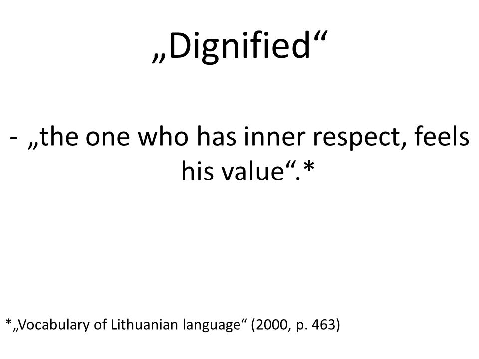 """Dignified -""the one who has inner respect, feels his value .* *""Vocabulary of Lithuanian language (2000, p."