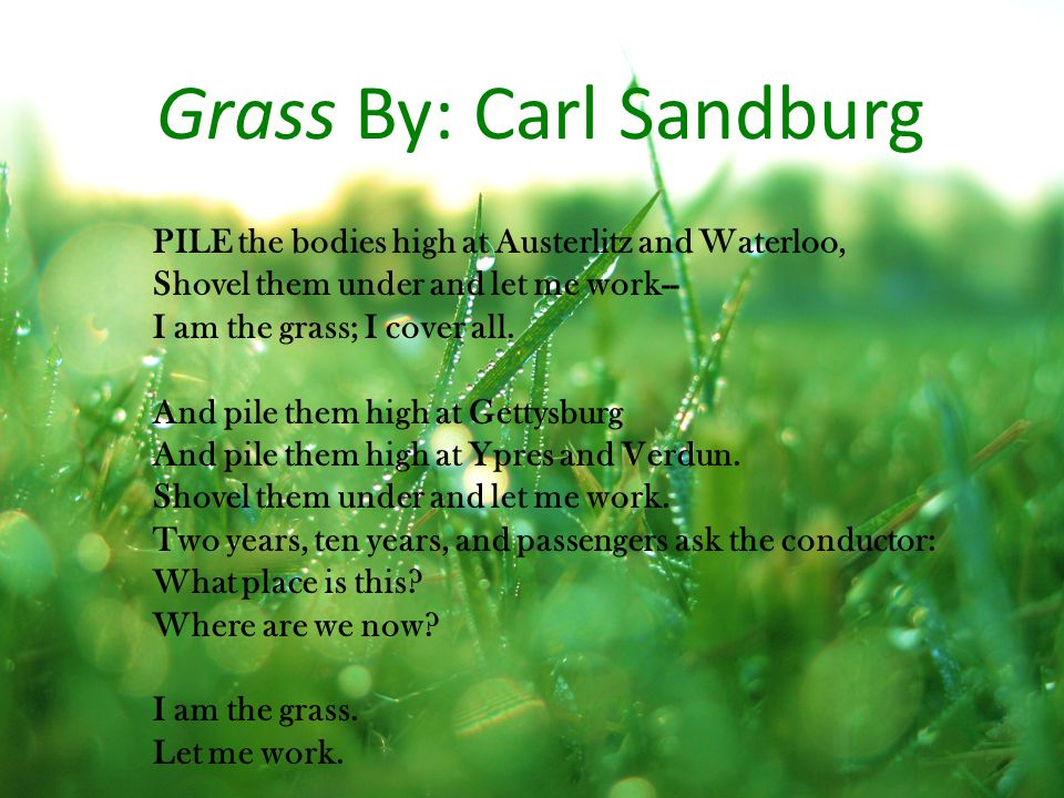 Grass By: Carl Sandburg PILE the bodies high at Austerlitz and Waterloo, Shovel them under and let me work-- I am the grass; I cover all.