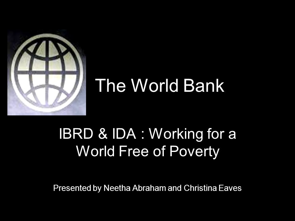 The World Bank IBRD & IDA : Working for a World Free of Poverty Presented by Neetha Abraham and Christina Eaves