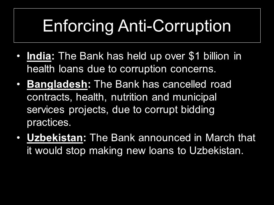 Enforcing Anti-Corruption India: The Bank has held up over $1 billion in health loans due to corruption concerns. Bangladesh: The Bank has cancelled r