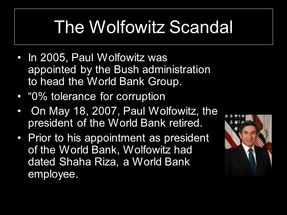 "The Wolfowitz Scandal In 2005, Paul Wolfowitz was appointed by the Bush administration to head the World Bank Group. ""0% tolerance for corruption On M"