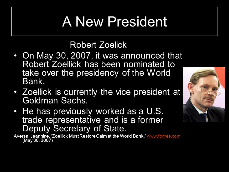 A New President Robert Zoelick On May 30, 2007, it was announced that Robert Zoellick has been nominated to take over the presidency of the World Bank.
