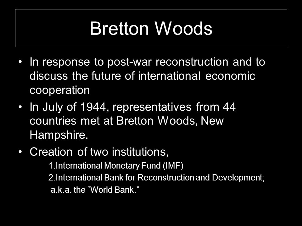 Bretton Woods In response to post-war reconstruction and to discuss the future of international economic cooperation In July of 1944, representatives from 44 countries met at Bretton Woods, New Hampshire.