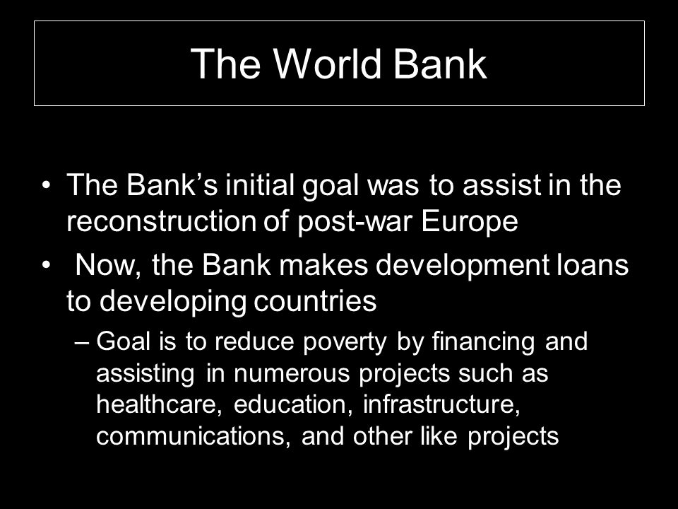The World Bank The Bank's initial goal was to assist in the reconstruction of post-war Europe Now, the Bank makes development loans to developing coun
