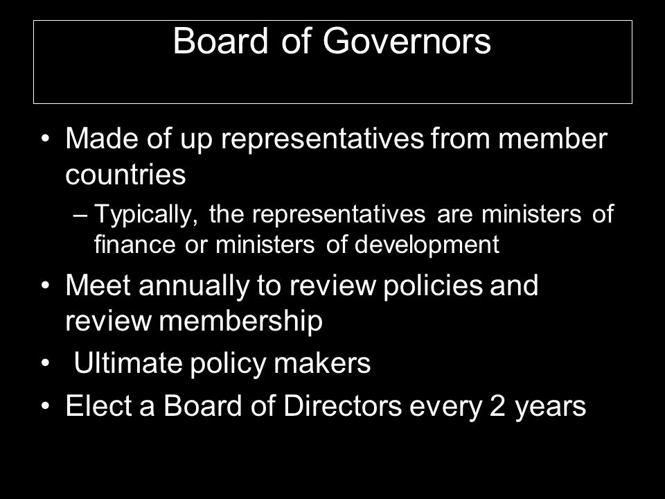 Board of Governors Made of up representatives from member countries –Typically, the representatives are ministers of finance or ministers of development Meet annually to review policies and review membership Ultimate policy makers Elect a Board of Directors every 2 years
