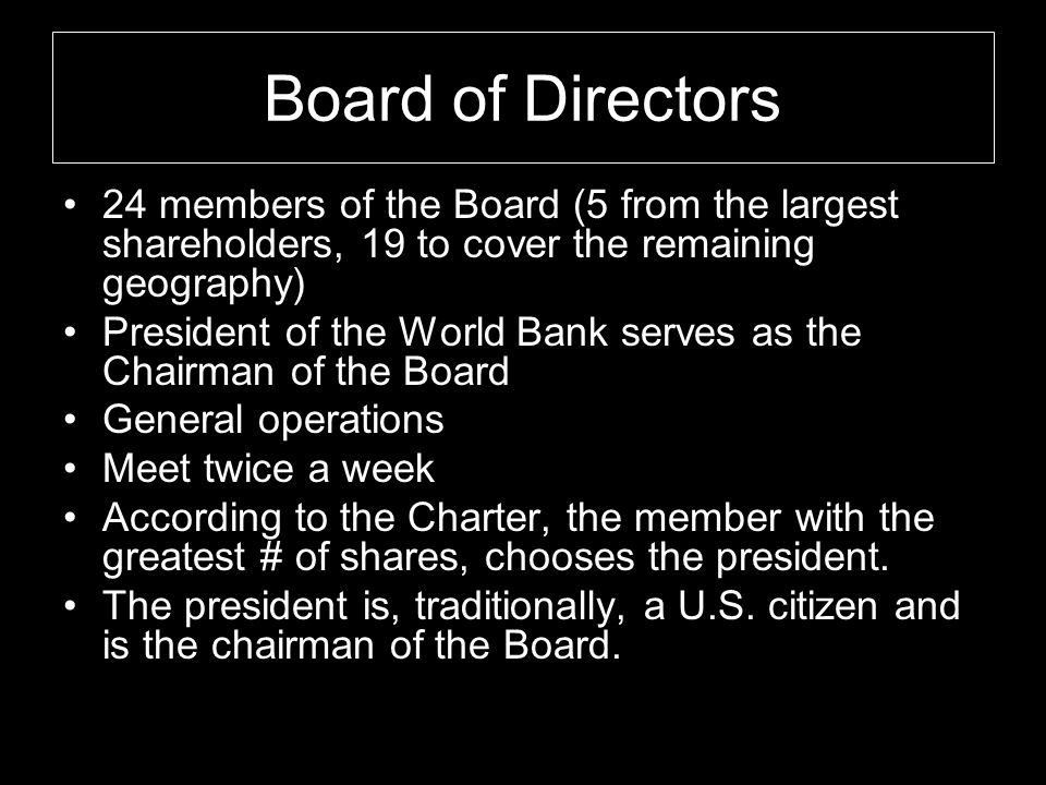 Board of Directors 24 members of the Board (5 from the largest shareholders, 19 to cover the remaining geography) President of the World Bank serves as the Chairman of the Board General operations Meet twice a week According to the Charter, the member with the greatest # of shares, chooses the president.