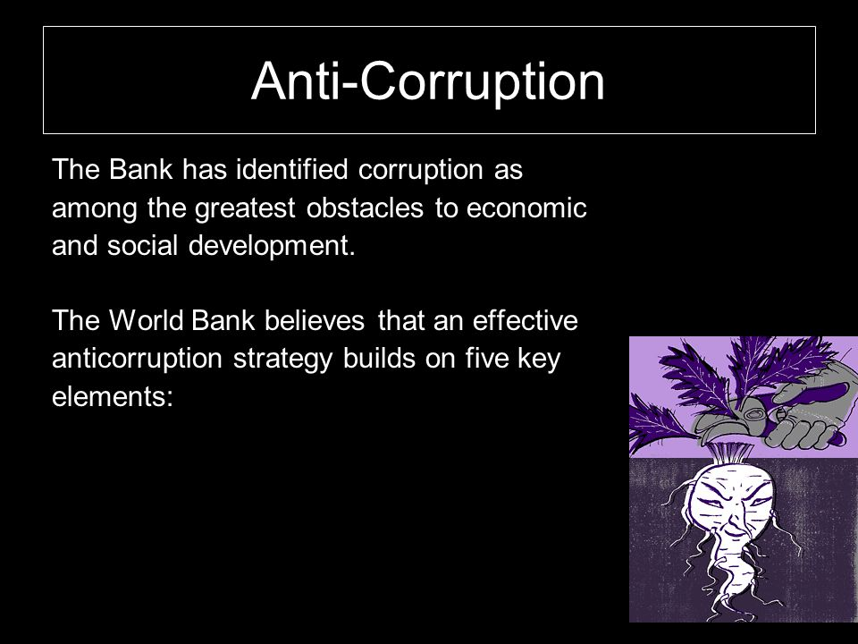 Anti-Corruption The Bank has identified corruption as among the greatest obstacles to economic and social development. The World Bank believes that an