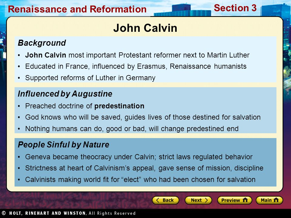 Renaissance and Reformation Section 3 Background John Calvin most important Protestant reformer next to Martin Luther Educated in France, influenced by Erasmus, Renaissance humanists Supported reforms of Luther in Germany People Sinful by Nature Geneva became theocracy under Calvin; strict laws regulated behavior Strictness at heart of Calvinism's appeal, gave sense of mission, discipline Calvinists making world fit for elect who had been chosen for salvation Influenced by Augustine Preached doctrine of predestination God knows who will be saved, guides lives of those destined for salvation Nothing humans can do, good or bad, will change predestined end John Calvin