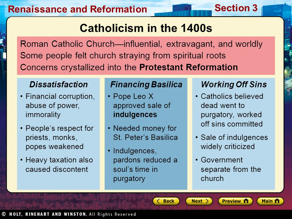 Renaissance and Reformation Section 3 Roman Catholic Church—influential, extravagant, and worldly Some people felt church straying from spiritual roots Concerns crystallized into the Protestant Reformation Financial corruption, abuse of power, immorality People's respect for priests, monks, popes weakened Heavy taxation also caused discontent Dissatisfaction Pope Leo X approved sale of indulgences Needed money for St.