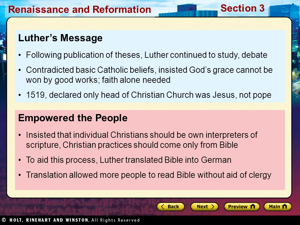 Renaissance and Reformation Section 3 Empowered the People Insisted that individual Christians should be own interpreters of scripture, Christian practices should come only from Bible To aid this process, Luther translated Bible into German Translation allowed more people to read Bible without aid of clergy Luther's Message Following publication of theses, Luther continued to study, debate Contradicted basic Catholic beliefs, insisted God's grace cannot be won by good works; faith alone needed 1519, declared only head of Christian Church was Jesus, not pope
