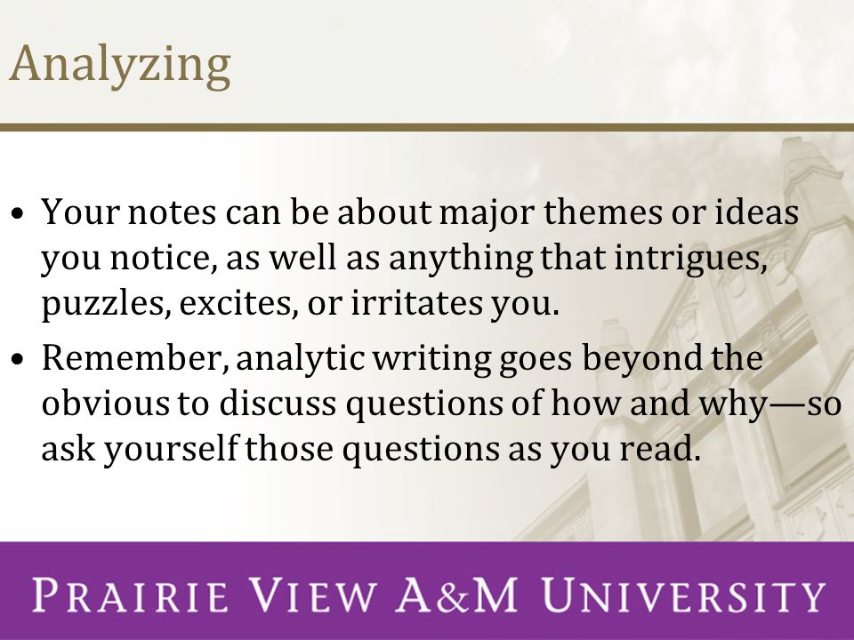Analyzing Your notes can be about major themes or ideas you notice, as well as anything that intrigues, puzzles, excites, or irritates you. Remember,