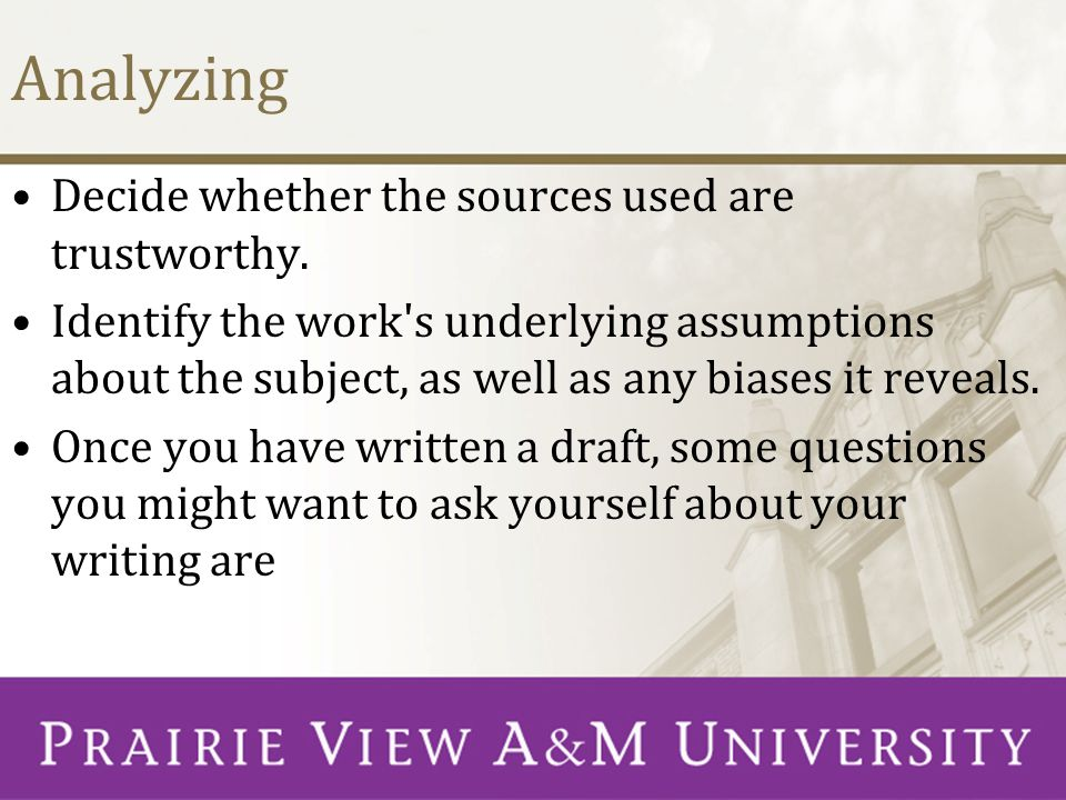 Analyzing Decide whether the sources used are trustworthy. Identify the work's underlying assumptions about the subject, as well as any biases it reve