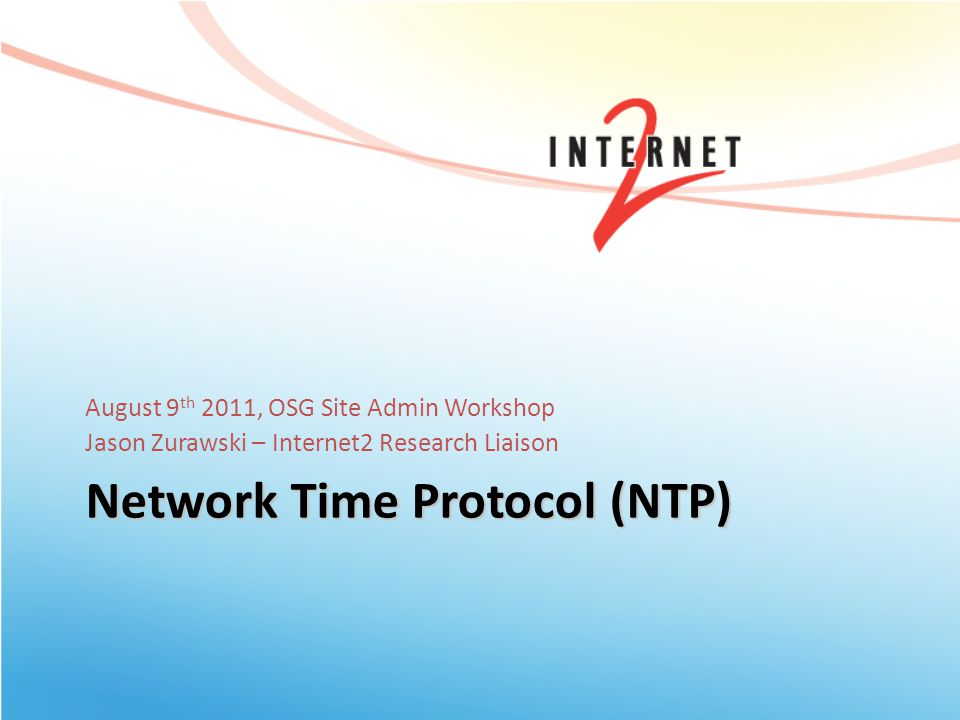 Network Time Protocol (NTP) August 9 th 2011, OSG Site Admin Workshop Jason Zurawski – Internet2 Research Liaison
